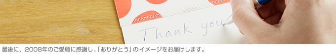 最後に、2008年のご愛顧に感謝し、「ありがとう」のイメージをお届けします。