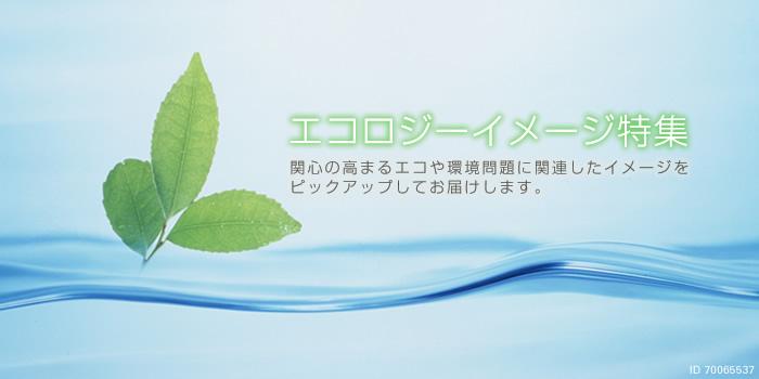 『エコロジーイメージ特集』関心の高まるエコや環境問題に関連したイメージを ピックアップしてお届けします。