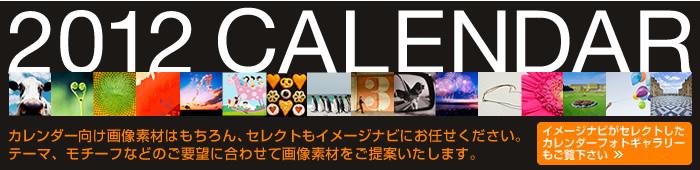2012 CALENDAR-カレンダー向け画像素材はもちろん、セレクトもイメージナビにお任せください。テーマ、モチーフなどのご要望に合わせて画像素材をご提案いたします。